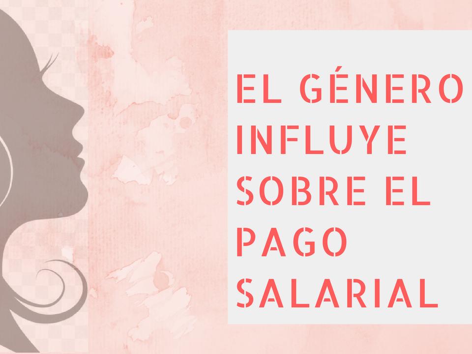 El Género influye Sobre el Pago Salarial